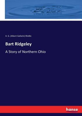 Bart Ridgeley: A Story of Northern Ohio - Riddle, A G (Albert Gallatin)