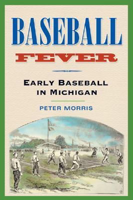 Baseball Fever: Early Baseball in Michigan - Morris, Peter R