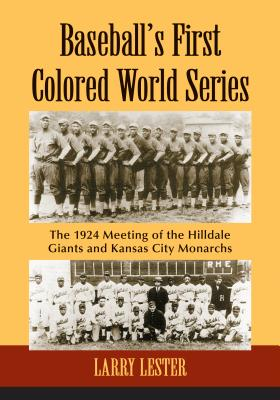 Baseball's First Colored World Series: The 1924 Meeting of the Hilldale Giants and Kansas City Monarchs - Lester, Larry