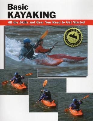 Basic Kayaking: All the Skills and Gear You Need to Get Started - Rounds, Jon, and Sabas, Roberto (Illustrator), and Brown, Skip (Photographer)