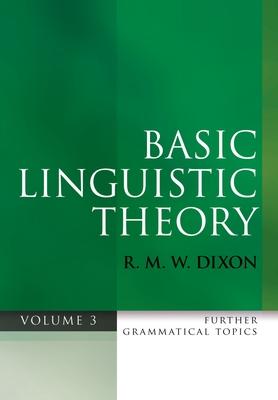 Basic Linguistic Theory Volume 3: Further Grammatical Topics - Dixon, R. M. W.