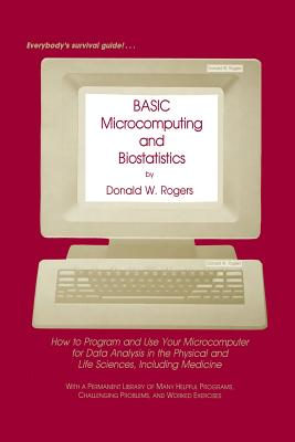 Basic Microcomputing and Biostatistics: How to Program and Use Your Microcomputer for Data Analysis in the Physical and Life Sciences, Including Medicine - Rogers, Donald W