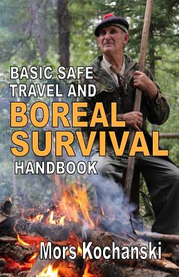 Basic Safe Travel and Boreal Survival Handbook: Gems from Wilderness Arts and Recreation Magazine - Kochanski, Mors