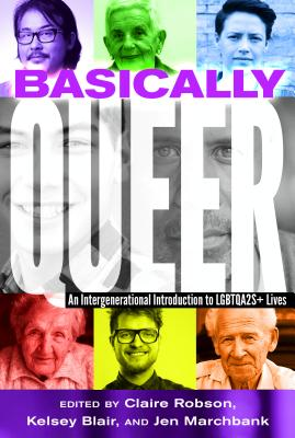 Basically Queer: An Intergenerational Introduction to Lgbtqa2s+ Lives - Robson, Claire (Editor), and Blair, Kelsey (Editor), and Marchbank, Jen (Editor)