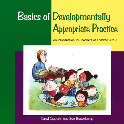 Basics of Developmentally Appropriate Practice: An Introduction for Teachers of Children 3 to 6 - Copple, Carol