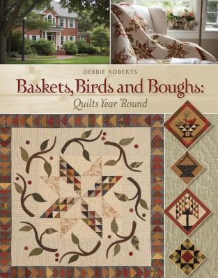 Baskets, Birds and Boughs: Quilts Year 'Round - Roberts, Debbie