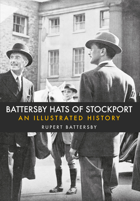 Battersby Hats of Stockport: An Illustrated History - Battersby, Rupert