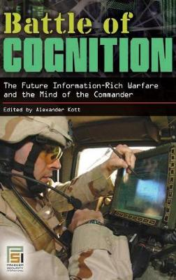 Battle of Cognition: The Future Information-Rich Warfare and the Mind of the Commander - Kott, Alexander (Editor)