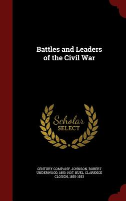 Battles and Leaders of the Civil War - Johnson, Robert Underwood, and Buel, Clarence Clough, and Century Company (Creator)