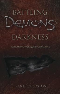 Battling Demons of Darkness: One Man's Fight Against Evil Spirits - Boston, Brandon