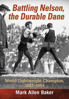 Battling Nelson, the Durable Dane: Two-Time World Lightweight Champion, 1882-1954 - Baker, Mark Allen