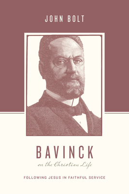 Bavinck on the Christian Life: Following Jesus in Faithful Service - Bolt, John, and Nichols, Stephen J, Ph.D. (Editor), and Taylor, Justin (Editor)