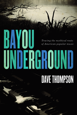 Bayou Underground: Tracing the Mythical Roots of American Popular Music - Thompson, Dave