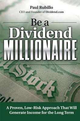 Be a Dividend Millionaire: A Proven, Low-Risk Approach That Will Generate Income for the Long Term - Rubillo, Paul