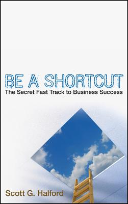Be a Shortcut: The Secret Fast Track to Business Success - Halford, Scott G