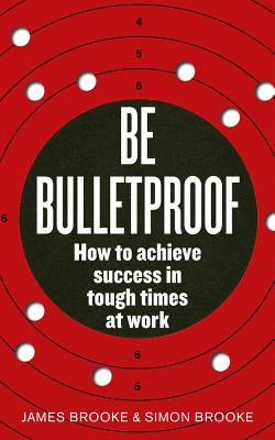 Be Bulletproof: How to achieve success in tough times at work - Brooke, James, and Brooke, Simon