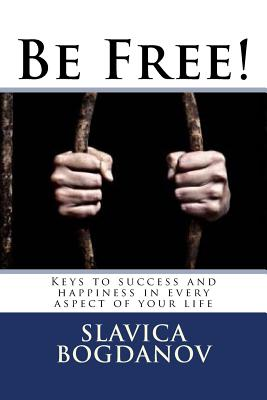 Be Free!: Keys to Success and Happiness in Every Aspect of Your Life - Bogdanov, Slavica