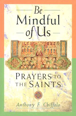Be Mindful of Us: Prayers to the Saints - Chiffolo, Anthony F (Compiled by)