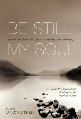 Be Still, My Soul: Embracing God's Purpose & Provision in Suffering: 25 Classic & Contemporary Readings on the Problem of Pain - Guthrie, Nancy (Editor), and Tada, Joni Eareckson (Contributions by), and Bonhoeffer, Dietrich (Contributions by)