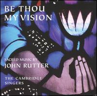 Be Thou My Vision: Sacred Music by John Rutter - Caroline Ashton (soprano); David Rix (clarinet); Cambridge Singers (choir, chorus); City of London Sinfonia;...