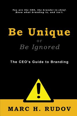 Be Unique or Be Ignored: The Ceo's Guide to Branding - Rudov, Marc H