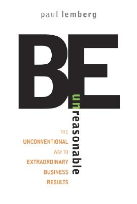 Be Unreasonable: The Unconventional Way to Extraordinary Business Results - Lemberg, Paul