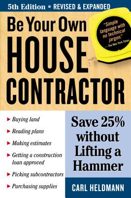 Be Your Own House Contractor: Save 25% Without Lifting a Hammer - Heldmann, Carl