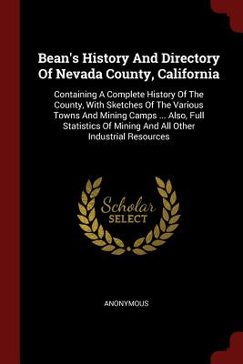 Bean's History and Directory of Nevada County, California: Containing a Complete History of the County, with Sketches of the Various Towns and Mining Camps ... Also, Full Statistics of Mining and All Other Industrial Resources - Anonymous