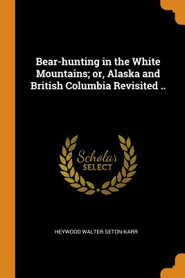 Bear-Hunting in the White Mountains; Or, Alaska and British Columbia Revisited .. - Seton-Karr, Heywood Walter