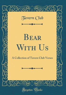 Bear with Us: A Collection of Tavern Club Verses (Classic Reprint) - Club, Tavern