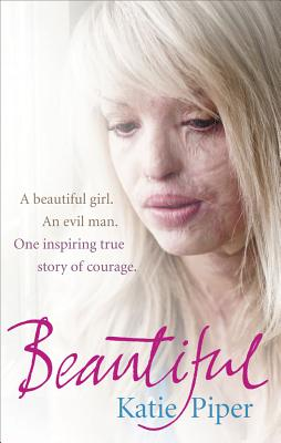 Beautiful: A Beautiful Girl. An Evil Man. One Inspiring True Story of Courage - Piper, Katie
