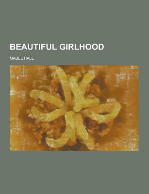 Beautiful Girlhood - Hale, Mabel