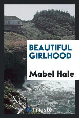 Beautiful Girlhood - Hale, Mabel