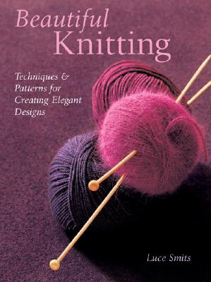 Beautiful Knitting: Techniques & Patterns for Creating Elegant Designs - Smits, Luce, and Vaillan, Jean-Charles (Photographer), and Gleed, Kim M Allen (Translated by)