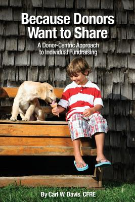 Because Donors Want to Share: A Donor-Centric Approach to Individual Fundraising - Davis, Cfre Carl W