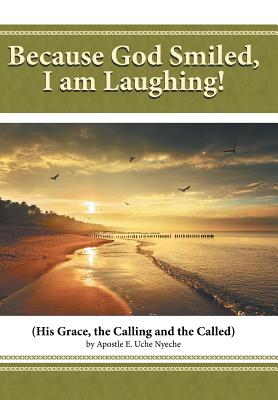 Because God Smiled, I Am Laughing!: His Grace, the Calling and the Called - Uche Nyeche, Apostle E