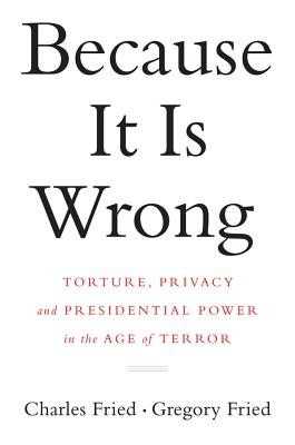 Because It Is Wrong: Torture, Privacy and Presidential Power in the Age of Terror - Fried, Charles, and Fried, Gregory, Professor