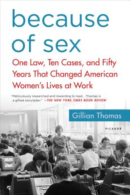 Because of Sex: One Law, Ten Cases, and Fifty Years That Changed American Women's Lives at Work - Thomas, Gillian