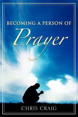 Becoming a Person of Prayer - Craig, Chris, Cap.