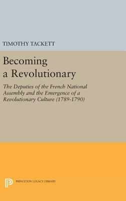 Becoming a Revolutionary: The Deputies of the French National Assembly and the Emergence of a Revolutionary Culture (1789-1790) - Tackett, Timothy