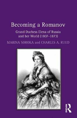 Becoming a Romanov. Grand Duchess Elena of Russia and her World (1807-1873) - Soroka, Marina, and Ruud, Charles A.