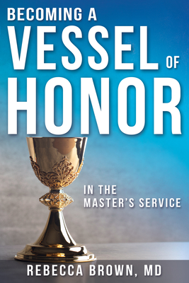 Becoming a Vessel of Honor - Brown, Rebecca, M.D, and Woods, William W, Rev. (Foreword by)