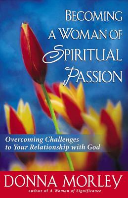Becoming a Woman of Spiritual Passion: Overcoming Challenges to Your Relationship with God - Morley, Donna