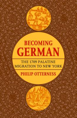 Becoming German: The 1709 Palatine Migration to New York - Otterness, Philip