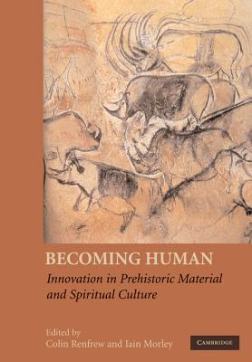 Becoming Human: Innovation in Prehistoric Material and Spiritual Culture - Renfrew, Colin (Editor), and Morley, Iain (Editor)