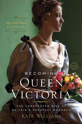 Becoming Queen Victoria: The Unexpected Rise of Britain's Greatest Monarch - Williams, Kate, Ma
