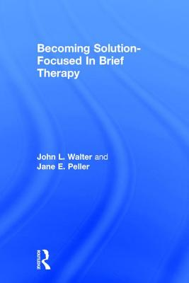 Becoming Solution-Focused in Brief Therapy: A Developmental Perspective on Sexual Abuse Using Projective Drawings - Walter, John L, and Peller, Jane E, and Walter John, L
