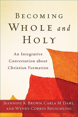 Becoming Whole and Holy: An Integrative Conversation About Christian Formation - Brown, Jeannine K., and Dahl, Carla M., and Reuschling, Wyndy Corbin