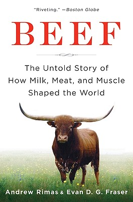 Beef: The Untold Story of How Milk, Meat, and Muscle Shaped the World - Rimas, Andrew, and Fraser, Evan