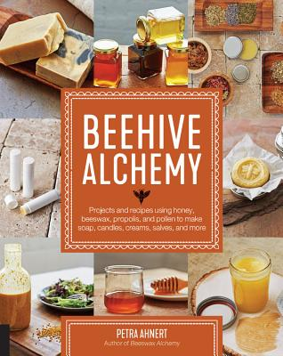 Beehive Alchemy: Projects and Recipes Using Honey, Beeswax, Propolis, and Pollen to Make Soap, Candles, Creams, Salves, and More - Ahnert, Petra